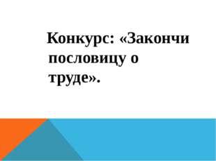 Конкурс: «Закончи пословицу о труде».