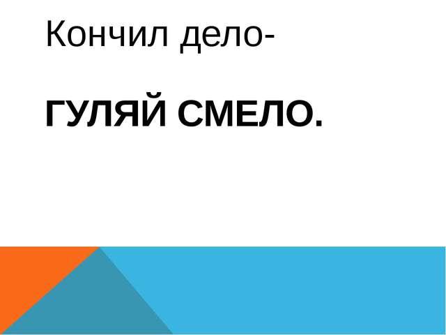 Кончил дело- ГУЛЯЙ СМЕЛО.
