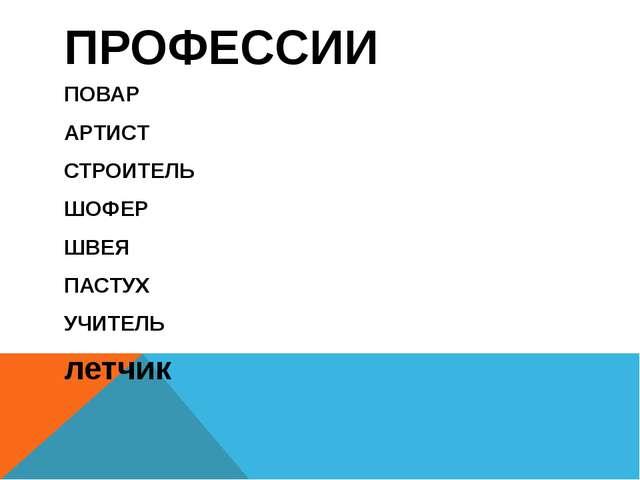 ПРОФЕССИИ ПОВАР АРТИСТ СТРОИТЕЛЬ ШОФЕР ШВЕЯ ПАСТУХ УЧИТЕЛЬ летчик