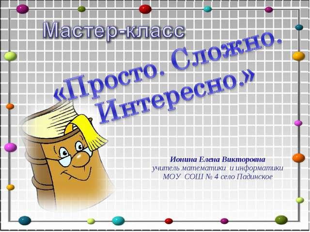 Ионина Елена Викторовна учитель математики и информатики МОУ СОШ № 4 село Пад...