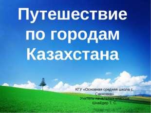Путешествие по городам Казахстана КГУ «Основная средняя школа с. Сахновка» Уч