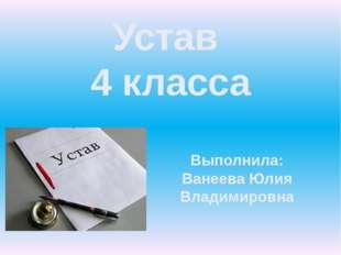 Устав 4 класса Выполнила: Ванеева Юлия Владимировна