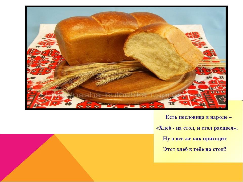 Есть пословица в народе – «Хлеб - на стол, и стол расцвел». Ну а все же как...