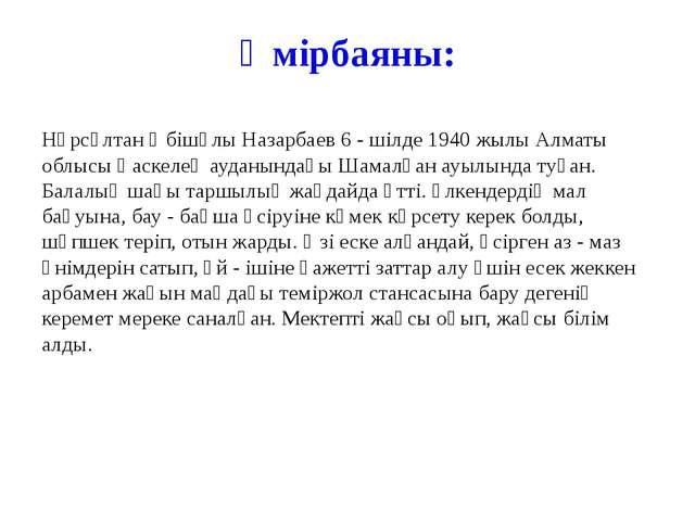 Өмірбаяны: Нұрсұлтан Әбішұлы Назарбаев 6 - шілде 1940 жылы Алматы облысы Қаск...