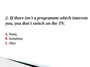 3. You've got favourite programmes which you can't miss. A. None B. Some C. A