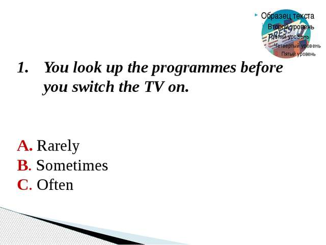 2. If there isn't a programme which interests you, you don't switch on the TV...