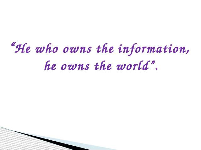 """""""He who owns the information, he owns the world""""."""