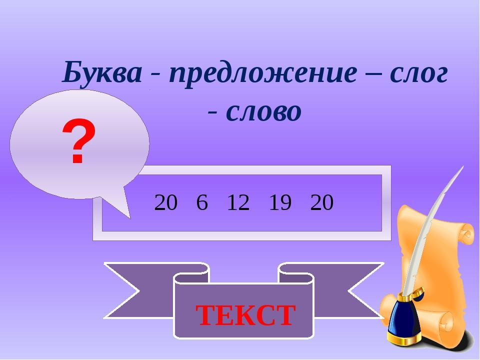 Буква - предложение – слог - слово 20 6 12 19 20 ? ТЕКСТ