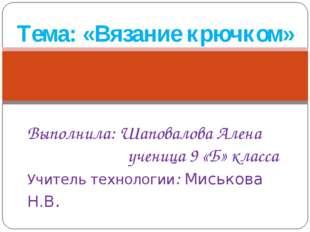 Тема: «Вязание крючком» Выполнила: Шаповалова Алена ученица 9 «Б» класса Учит