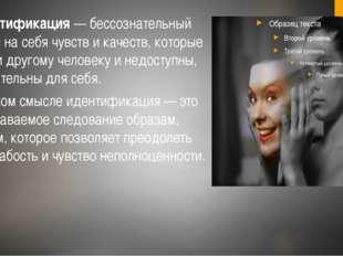 6. Идентификация— бессознательный перенос на себя чувств и качеств, которые