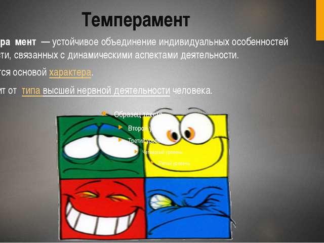 Темперамент Темпера́мент— устойчивое объединение индивидуальных особенносте...