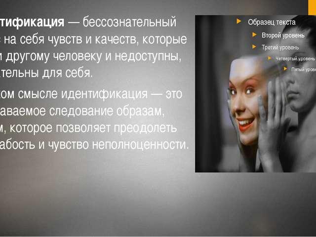 6. Идентификация— бессознательный перенос на себя чувств и качеств, которые...