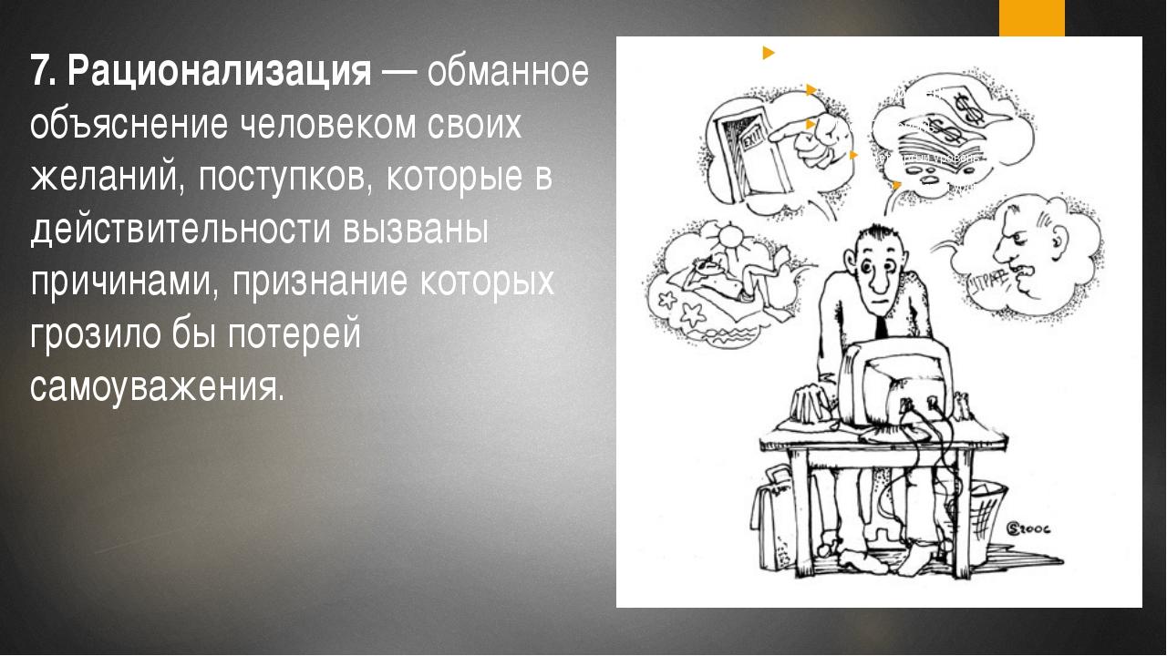 7. Рационализация— обманное объяснение человеком своих желаний, поступков,...