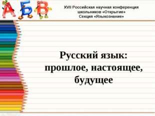 Русский язык: прошлое, настоящее, будущее XVII Российская научная конференци