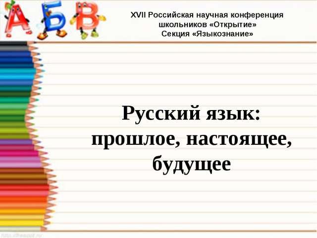 Русский язык: прошлое, настоящее, будущее XVII Российская научная конференци...