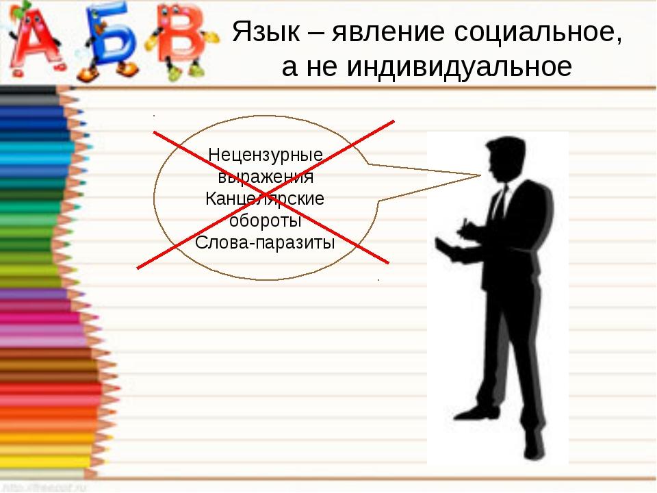 Язык – явление социальное, а не индивидуальное Нецензурные выражения Канцеляр...