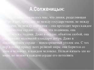 А.Солженицын: Постепенно открылось мне, что линия, разделяющая добро и зло, п