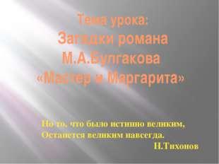 Тема урока: Загадки романа М.А.Булгакова «Мастер и Маргарита» Но то, что было
