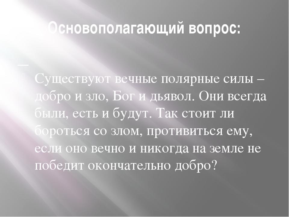Основополагающий вопрос: Существуют вечные полярные силы – добро и зло, Бог и...