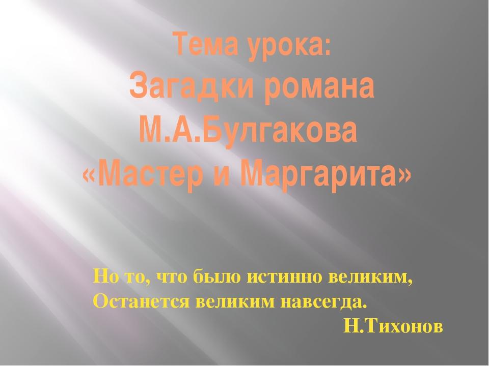 Тема урока: Загадки романа М.А.Булгакова «Мастер и Маргарита» Но то, что было...