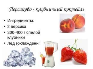 Персиково - клубничный коктейль Ингредиенты: 2 персика 300-400 г спелой клубн