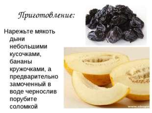 Приготовление: Нарежьте мякоть дыни небольшими кусочками, бананы кружочками,