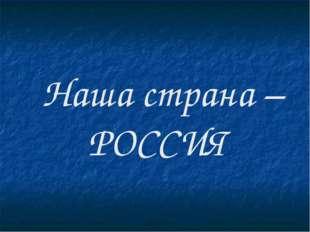 Наша страна – РОССИЯ