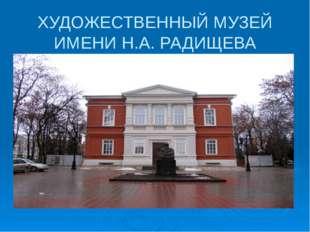 ХУДОЖЕСТВЕННЫЙ МУЗЕЙ ИМЕНИ Н.А. РАДИЩЕВА