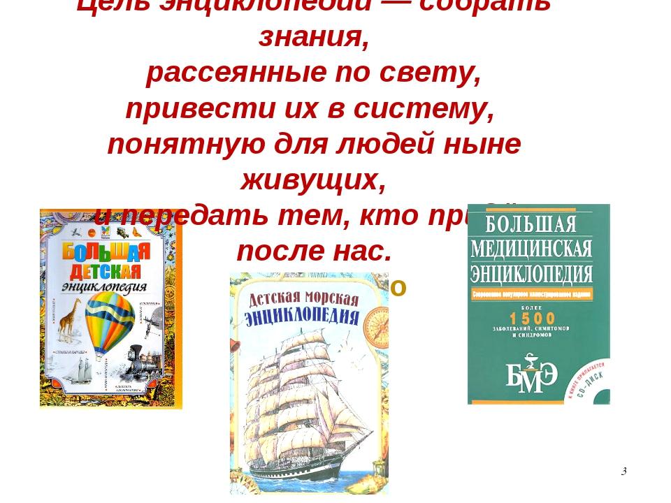 * Цель энциклопедии — собрать знания, рассеянные по свету, привести их в сист...
