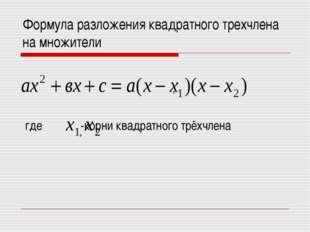 Формула разложения квадратного трехчлена на множители , где -корни квадратног