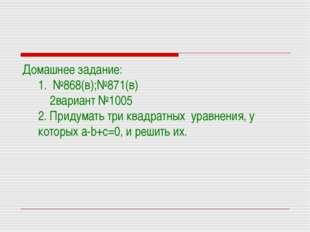 Домашнее задание: 1. №868(в);№871(в) 2вариант №1005 2. Придумать три квадратн
