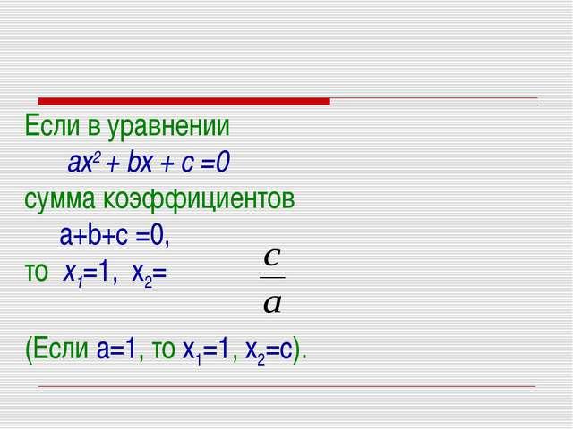 Если в уравнении ах2 + bх + с =0 сумма коэффициентов a+b+c =0, то х1=1, х2= (...