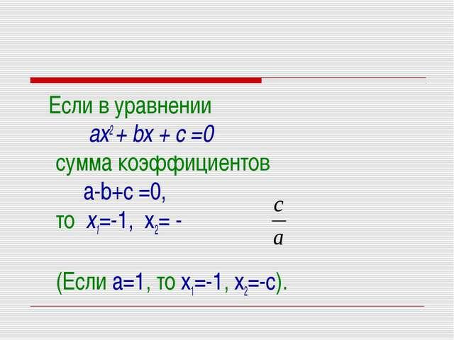 Если в уравнении ах2 + bх + с =0 сумма коэффициентов a-b+c =0, то х1=-1, х2=...