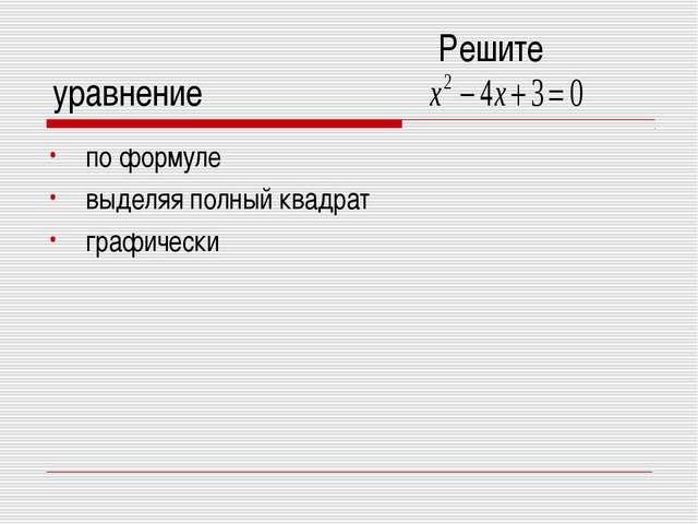 Решите уравнение по формуле выделяя полный квадрат графически