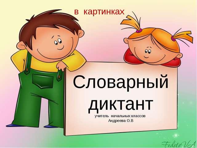 Словарный диктант учитель начальных классов Андреева О.В в картинках