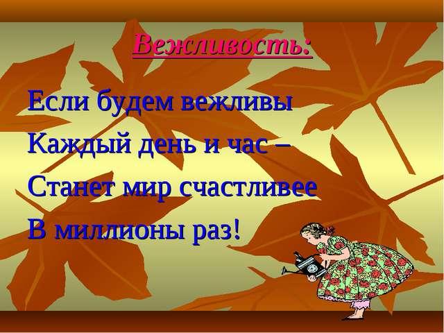 Вежливость: Если будем вежливы Каждый день и час – Станет мир счастливее В ми...