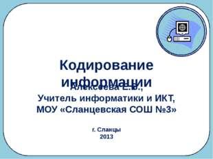 Кодирование информации Алексеева Е.В., Учитель информатики и ИКТ, МОУ «Сланце
