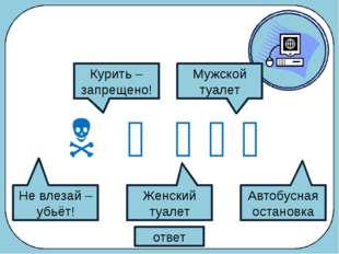 Что обозначают следующие символы?      ответ Не влезай – убьёт! Курить –