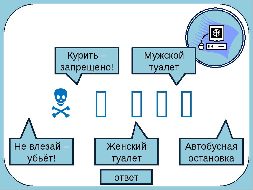 Что обозначают следующие символы?      ответ Не влезай – убьёт! Курить –...