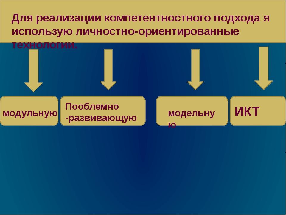 Для реализации компетентностного подхода я использую личностно-ориентированн...