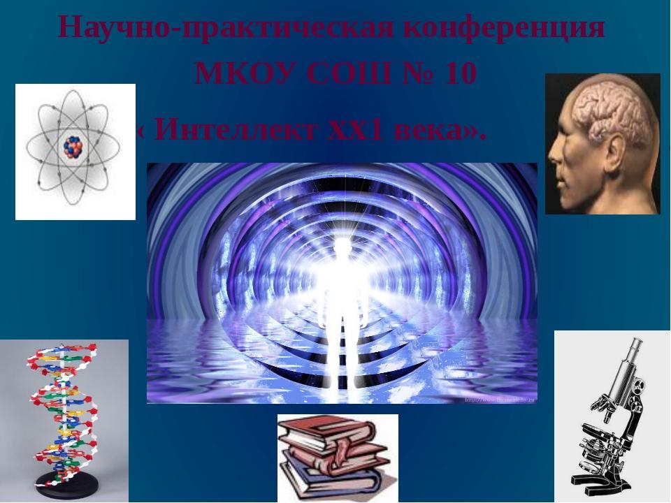 Научно-практическая конференция МКОУ СОШ № 10 « Интеллект xx1 века».