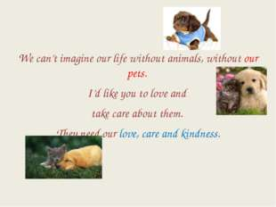 We can't imagine our life without animals, without our pets. I'd like you to