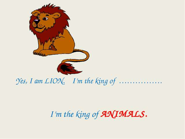 Yes, I am LION. I'm the king of ……………. I'm the king of ANIMALS.