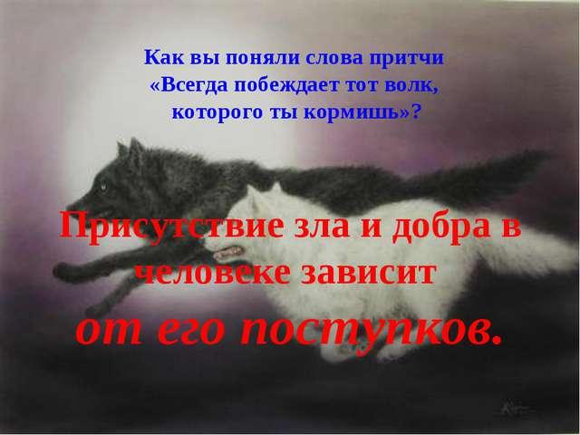 Как вы поняли слова притчи «Всегда побеждает тот волк, которого ты кормишь»?...