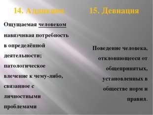 14. Аддикция 15. Девиация Ощущаемая человеком навязчивая потребность в опред