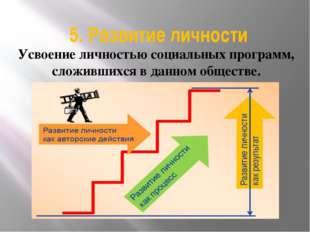 5. Развитие личности Усвоение личностью социальных программ, сложившихся в да