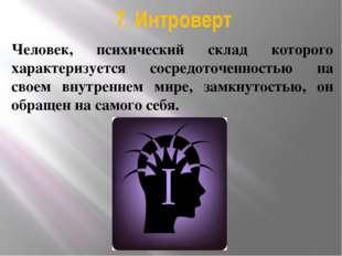 7. Интроверт Человек, психический склад которого характеризуется сосредоточен