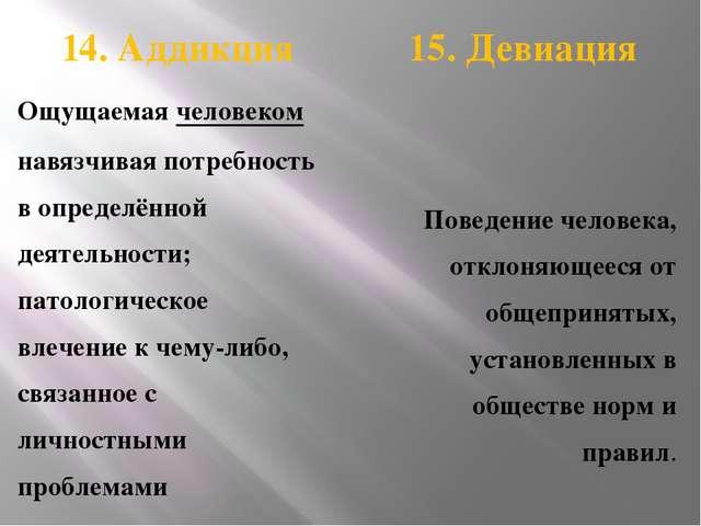 14. Аддикция 15. Девиация Ощущаемая человеком навязчивая потребность в опред...