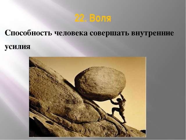 22. Воля Способность человека совершать внутренние усилия