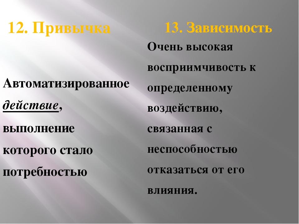 12. Привычка 13. Зависимость Автоматизированное действие, выполнение которог...